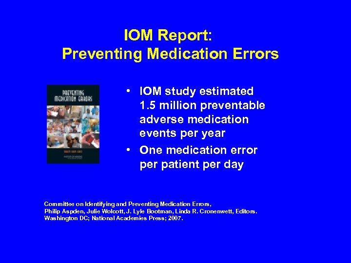 IOM Report: Preventing Medication Errors • IOM study estimated 1. 5 million preventable adverse