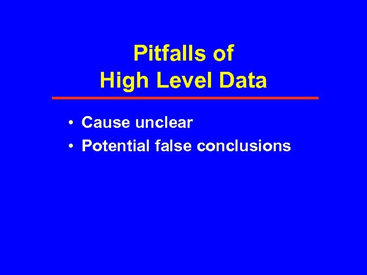 Pitfalls of High Level Data • Cause unclear • Potential false conclusions