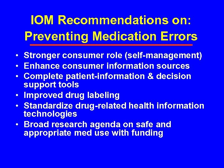 IOM Recommendations on: Preventing Medication Errors • Stronger consumer role (self-management) • Enhance consumer