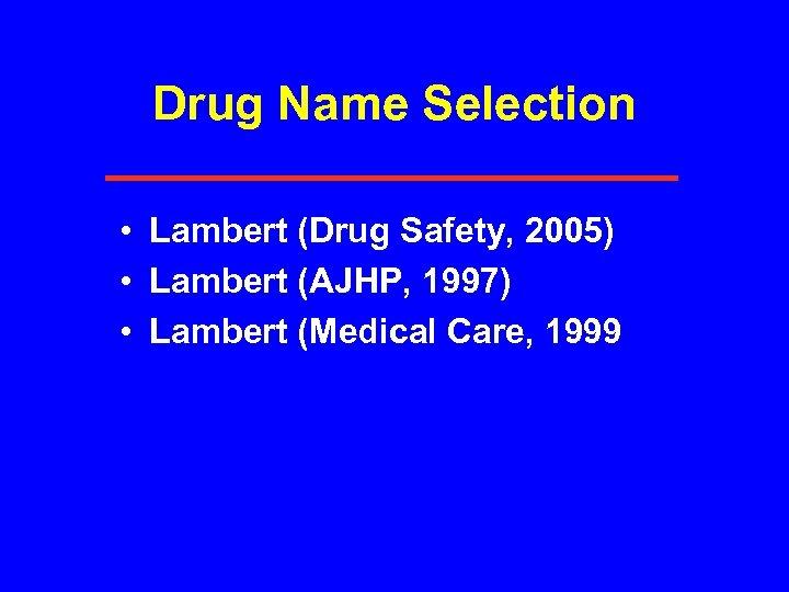Drug Name Selection • Lambert (Drug Safety, 2005) • Lambert (AJHP, 1997) • Lambert