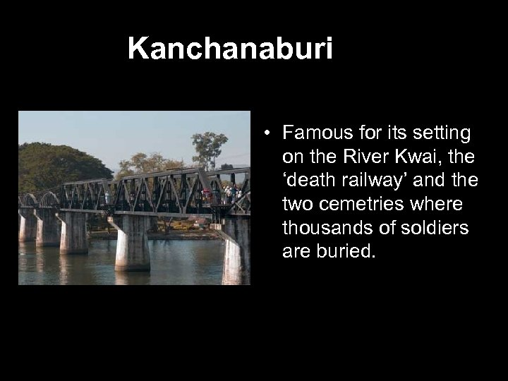 Kanchanaburi • Famous for its setting on the River Kwai, the 'death railway' and