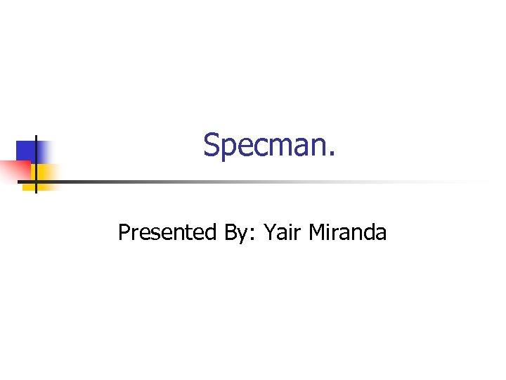 Specman. Presented By: Yair Miranda