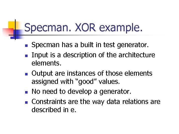 Specman. XOR example. n n n Specman has a built in test generator. Input
