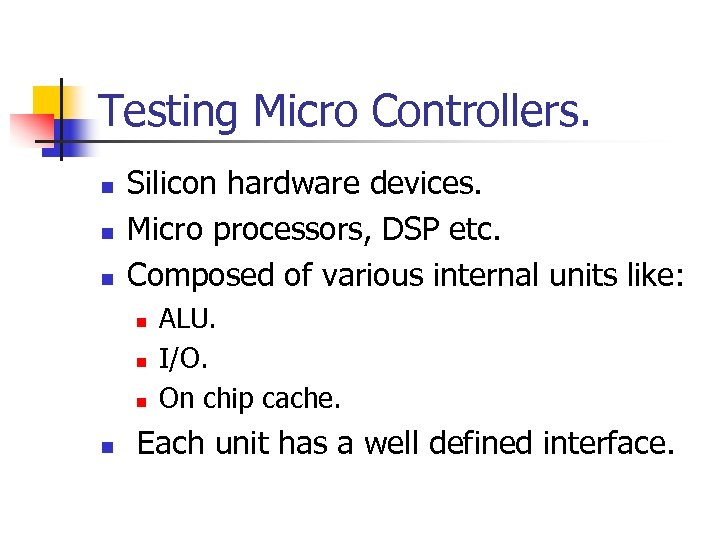 Testing Micro Controllers. n n n Silicon hardware devices. Micro processors, DSP etc. Composed