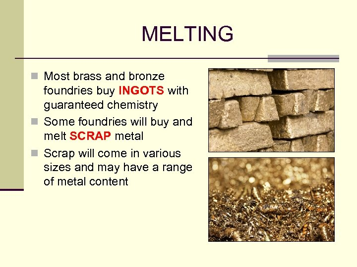 MELTING n Most brass and bronze foundries buy INGOTS with guaranteed chemistry n Some