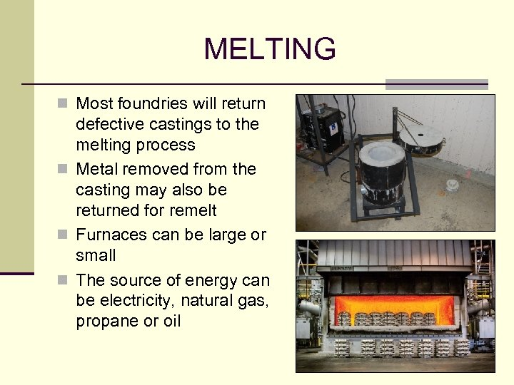 MELTING n Most foundries will return defective castings to the melting process n Metal