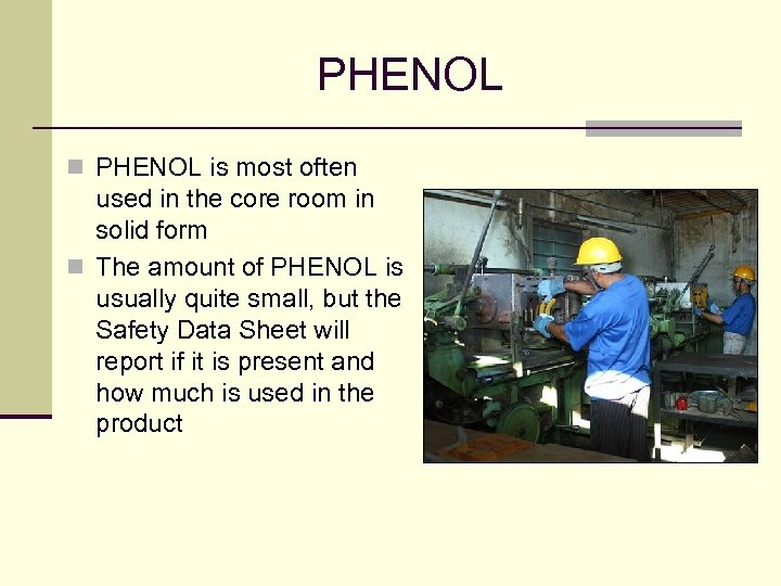 PHENOL n PHENOL is most often used in the core room in solid form