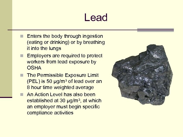 Lead n Enters the body through ingestion (eating or drinking) or by breathing it