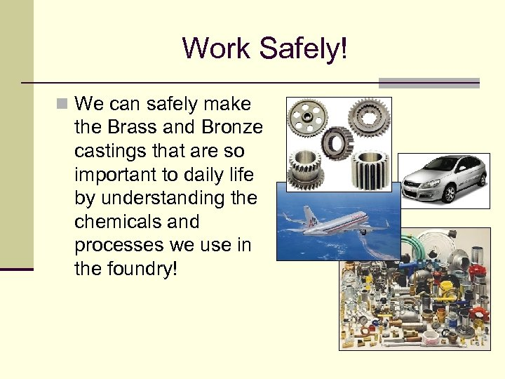 Work Safely! n We can safely make the Brass and Bronze castings that are