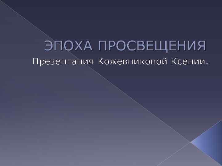 ЭПОХА ПРОСВЕЩЕНИЯ Презентация Кожевниковой Ксении.