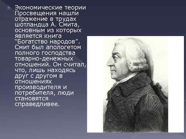 Экономические теории Просвещения нашли отражение в трудах шотландца А. Смита, основным из которых