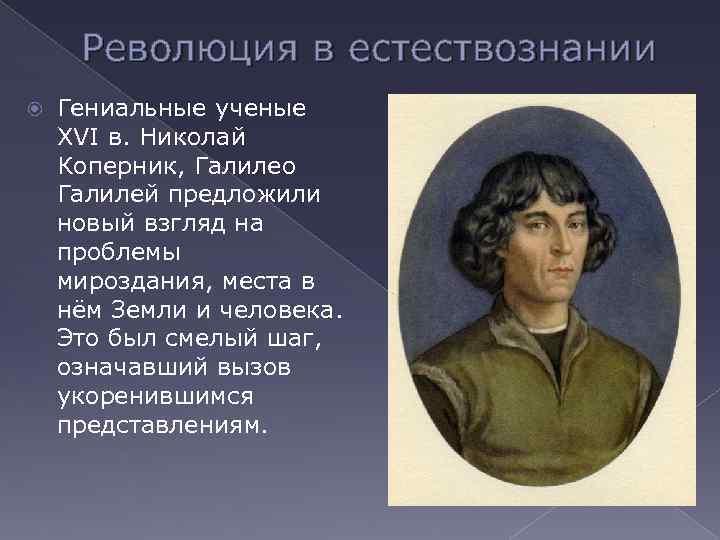 Революция в естествознании Гениальные ученые XVI в. Николай Коперник, Галилео Галилей предложили новый взгляд