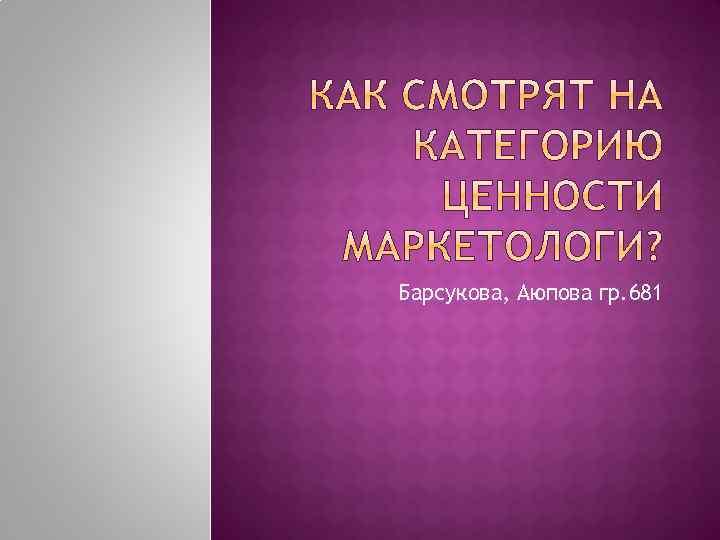 Барсукова, Аюпова гр. 681