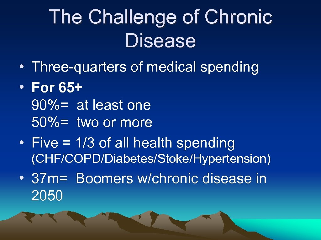 The Challenge of Chronic Disease • Three-quarters of medical spending • For 65+ 90%=