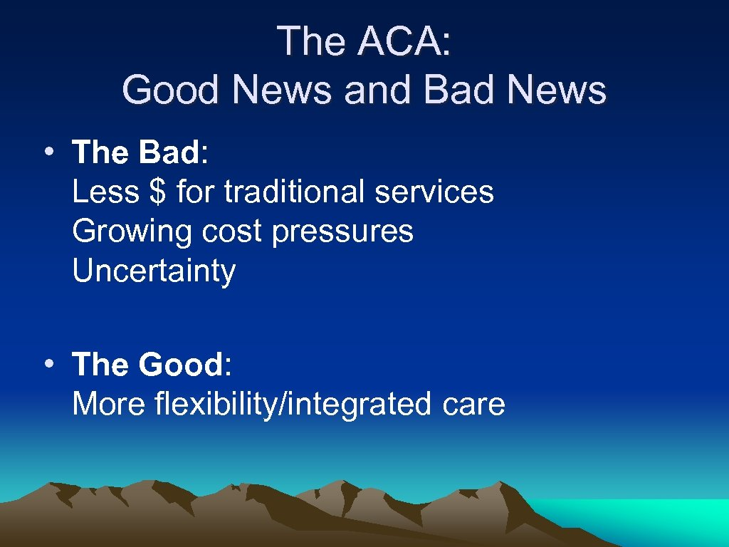 The ACA: Good News and Bad News • The Bad: Less $ for traditional