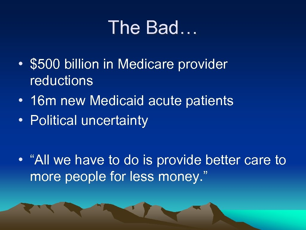 The Bad… • $500 billion in Medicare provider reductions • 16 m new Medicaid