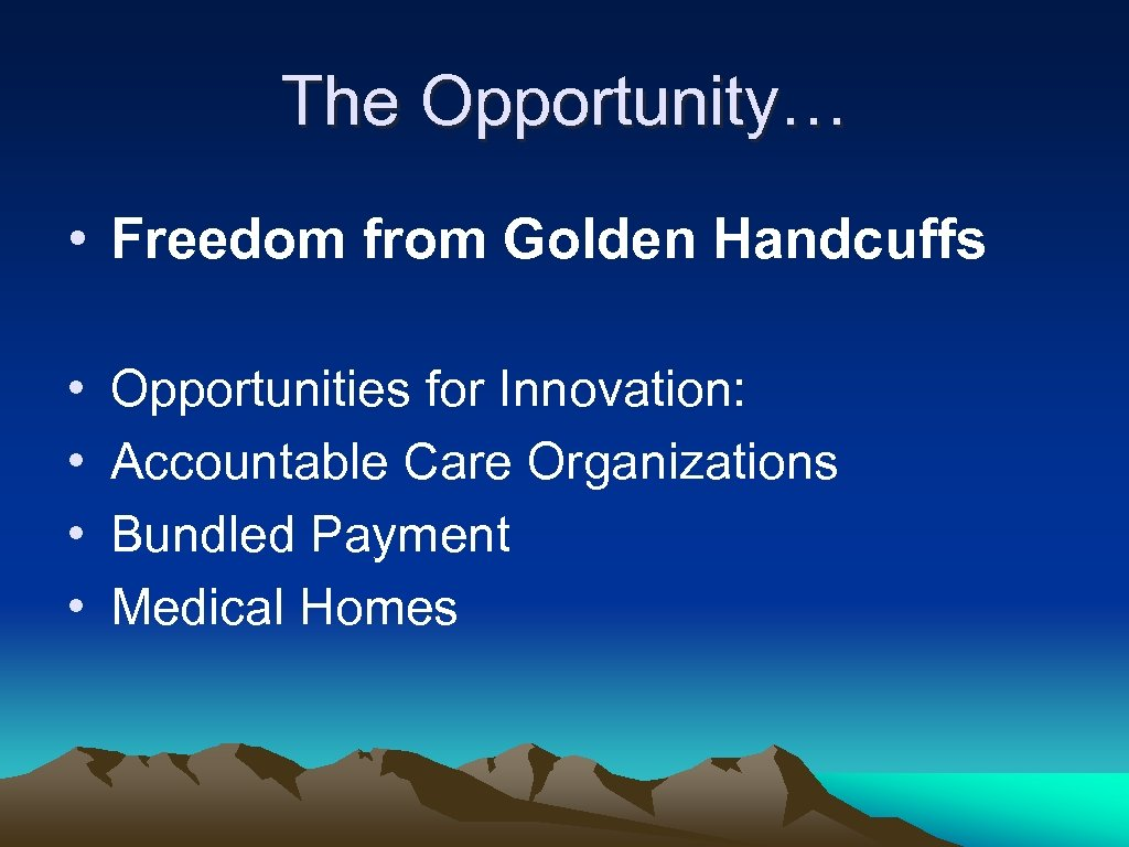 The Opportunity… • Freedom from Golden Handcuffs • • Opportunities for Innovation: Accountable Care