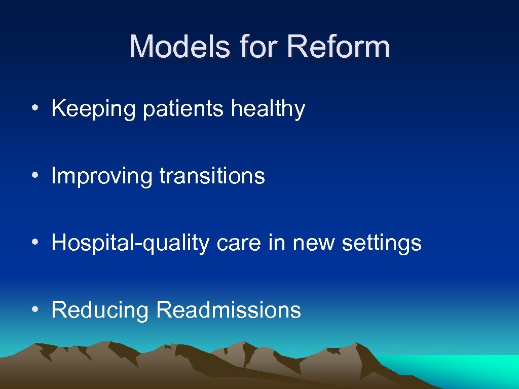 Models for Reform • Keeping patients healthy • Improving transitions • Hospital-quality care in