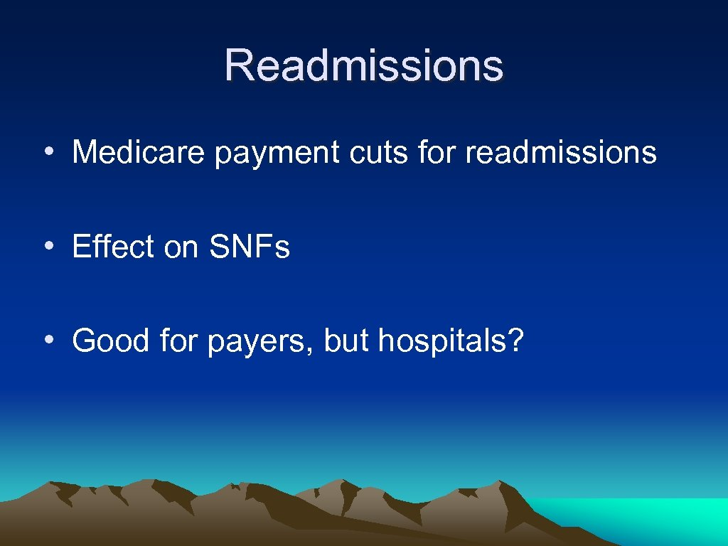 Readmissions • Medicare payment cuts for readmissions • Effect on SNFs • Good for