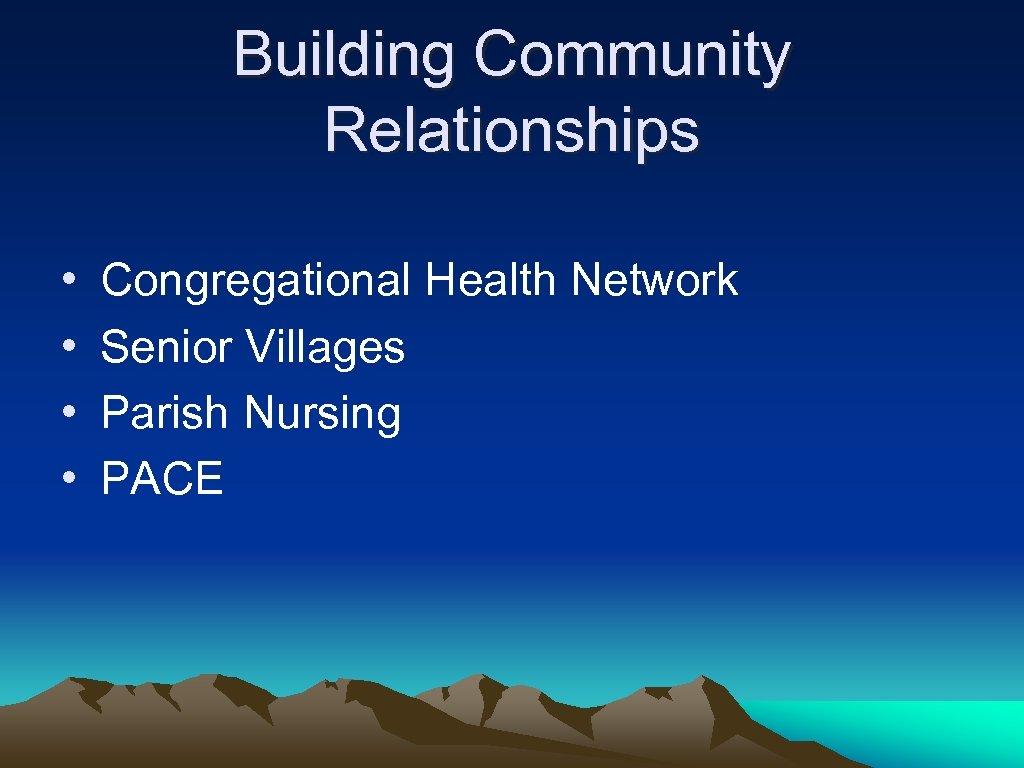 Building Community Relationships • • Congregational Health Network Senior Villages Parish Nursing PACE