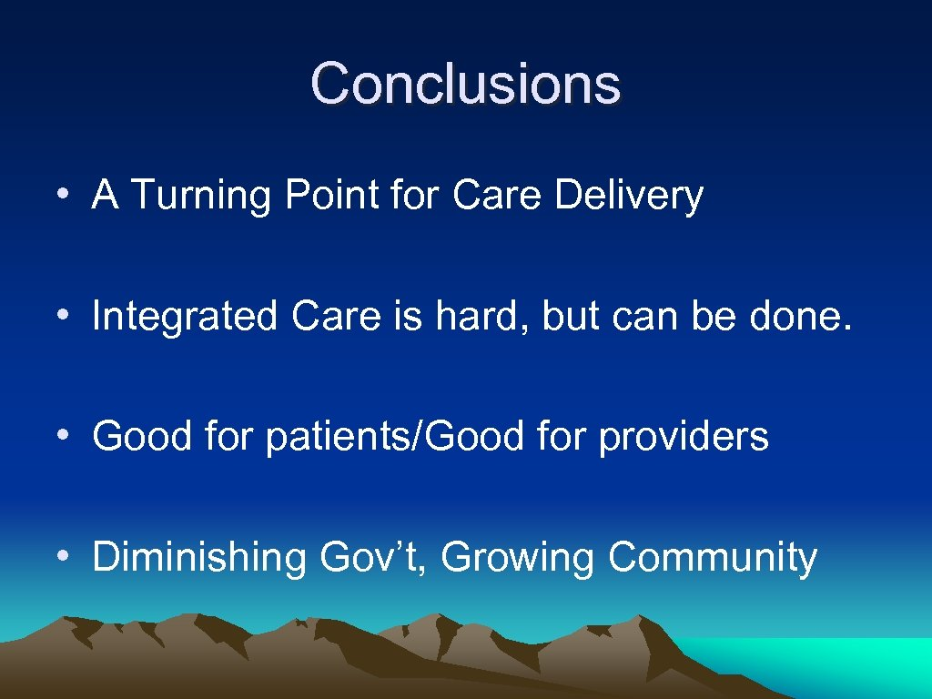 Conclusions • A Turning Point for Care Delivery • Integrated Care is hard, but