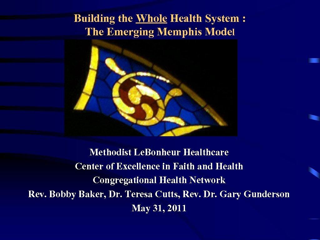 Building the Whole Health System : The Emerging Memphis Model Methodist Le. Bonheur Healthcare