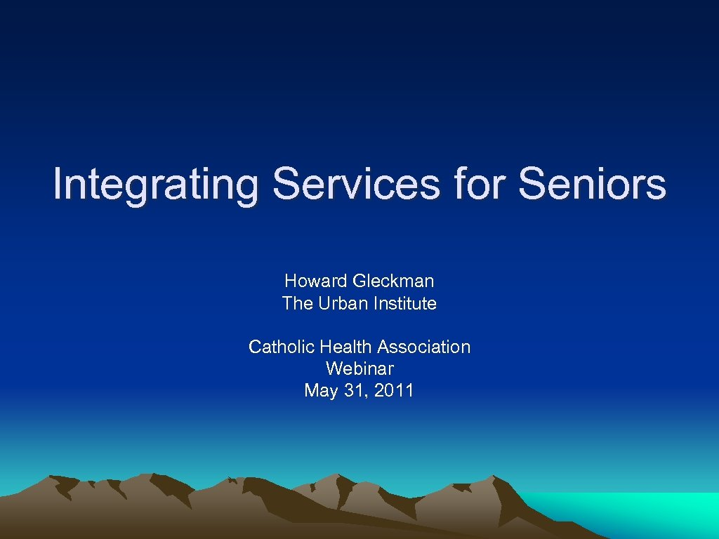 Integrating Services for Seniors Howard Gleckman The Urban Institute Catholic Health Association Webinar May