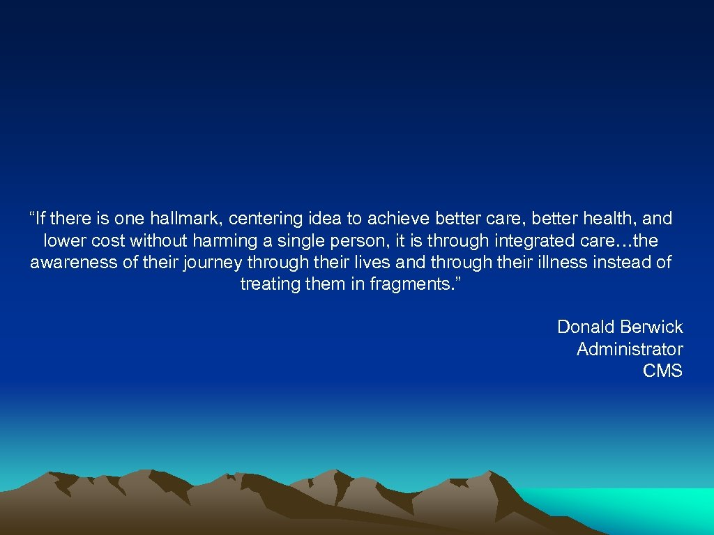 """If there is one hallmark, centering idea to achieve better care, better health, and"