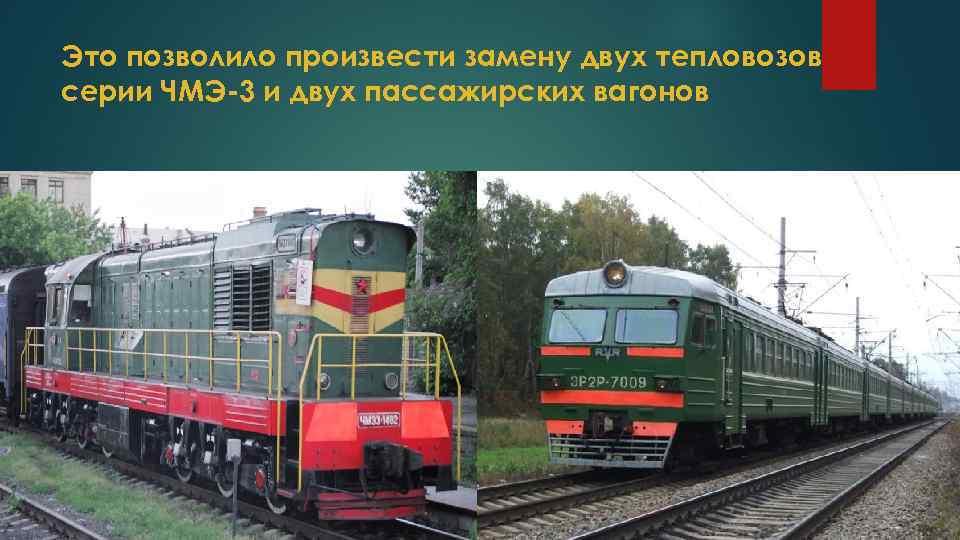 Это позволило произвести замену двух тепловозов серии ЧМЭ-3 и двух пассажирских вагонов