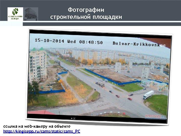 Фотографии строительной площадки ссылка на web-камеру на объекте http: //kingisepp. ru/cams/static/cams_PC