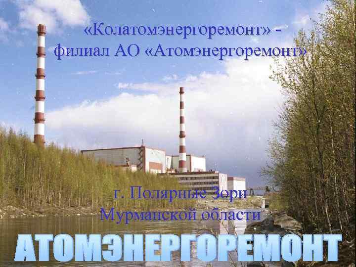 «Колатомэнергоремонт» филиал АО «Атомэнергоремонт» г. Полярные Зори Мурманской области