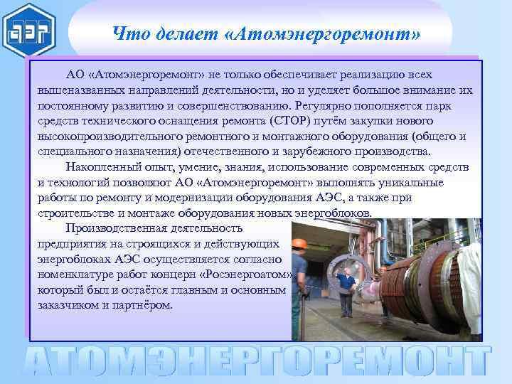 Что делает «Атомэнергоремонт» АО «Атомэнергоремонт» не только обеспечивает реализацию всех вышеназванных направлений деятельности, но