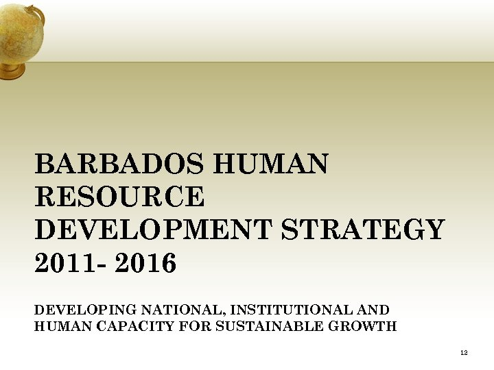 BARBADOS HUMAN RESOURCE DEVELOPMENT STRATEGY 2011 - 2016 DEVELOPING NATIONAL, INSTITUTIONAL AND HUMAN CAPACITY