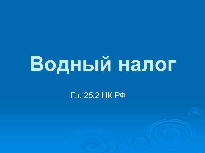 Водный налог Гл. 25. 2 НК РФ