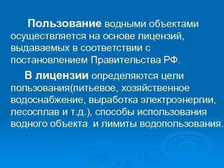 Пользование водными объектами осуществляется на основе лицензий, выдаваемых в соответствии с постановлением Правительства РФ.