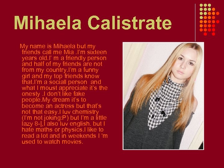 Mihaela Calistrate My name is Mihaela but my friends call me Mia. I'm sixteen