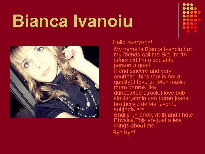 Bianca Ivanoiu Hello everyone! My name is Bianca Ivanoiu, but my friends call me