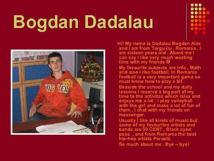 Bogdan Dadalau Hi! My name is Dadalau Bogdan Alex and I am from Targu-jiu