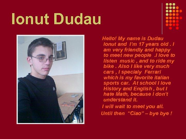 Ionut Dudau Hello! My name is Dudau Ionut and I'm 17 years old. I