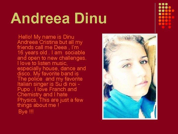 Andreea Dinu Hello! My name is Dinu Andreea Cristina but all my friends call
