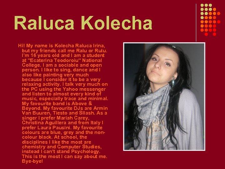 Raluca Kolecha Hi! My name is Kolecha Raluca Irina, but my friends call me