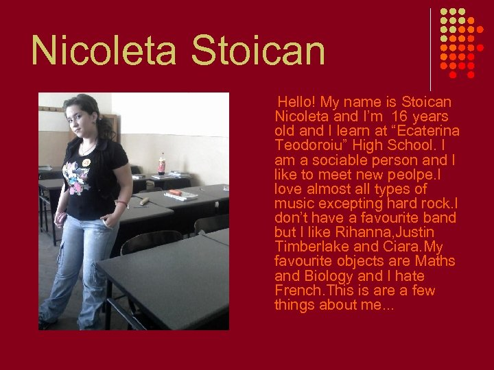 Nicoleta Stoican Hello! My name is Stoican Nicoleta and I'm 16 years old and