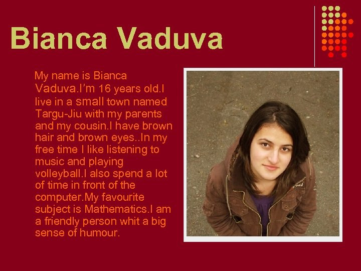 Bianca Vaduva My name is Bianca Vaduva. I'm 16 years old. I live in