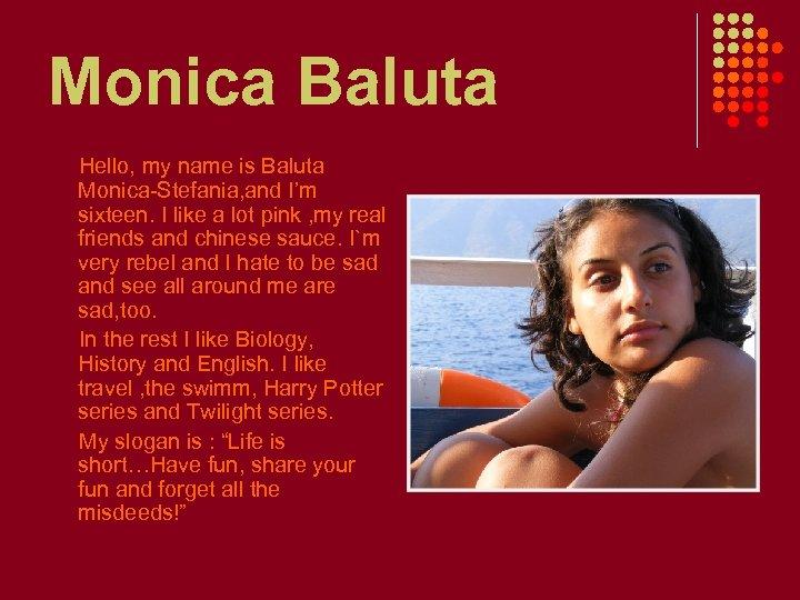 Monica Baluta Hello, my name is Baluta Monica-Stefania, and I'm sixteen. I like a