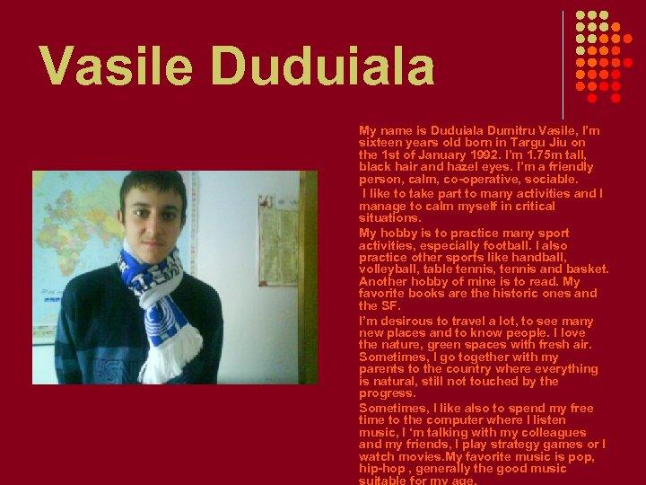 Vasile Duduiala My name is Duduiala Dumitru Vasile, I'm sixteen years old born in