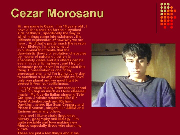 Cezar Morosanu Hi , my name is Cezar. I`m 16 years old. I have