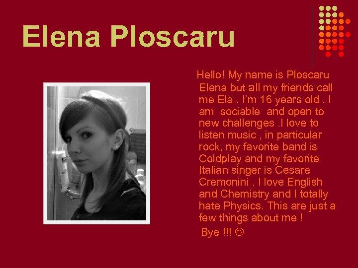 Elena Ploscaru Hello! My name is Ploscaru Elena but all my friends call me