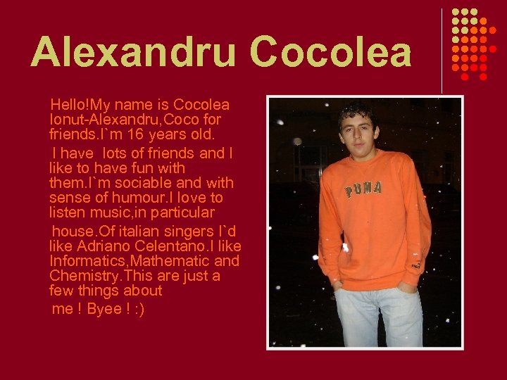 Alexandru Cocolea Hello!My name is Cocolea Ionut-Alexandru, Coco for friends. I`m 16 years old.