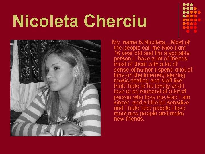 Nicoleta Cherciu My name is Nicoleta…Most of the people call me Nico. I am