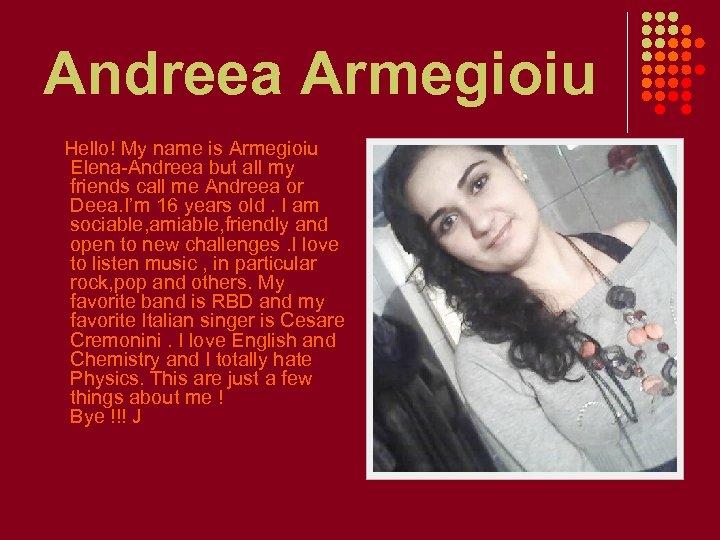 Andreea Armegioiu Hello! My name is Armegioiu Elena-Andreea but all my friends call me